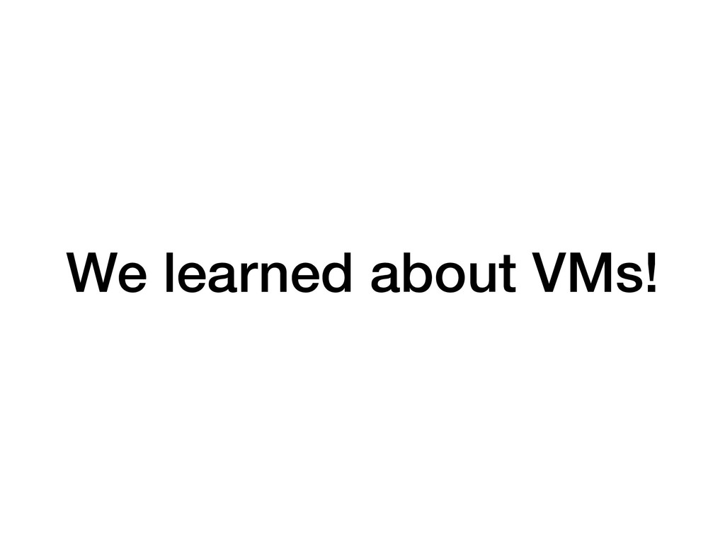 We learned about VMs!