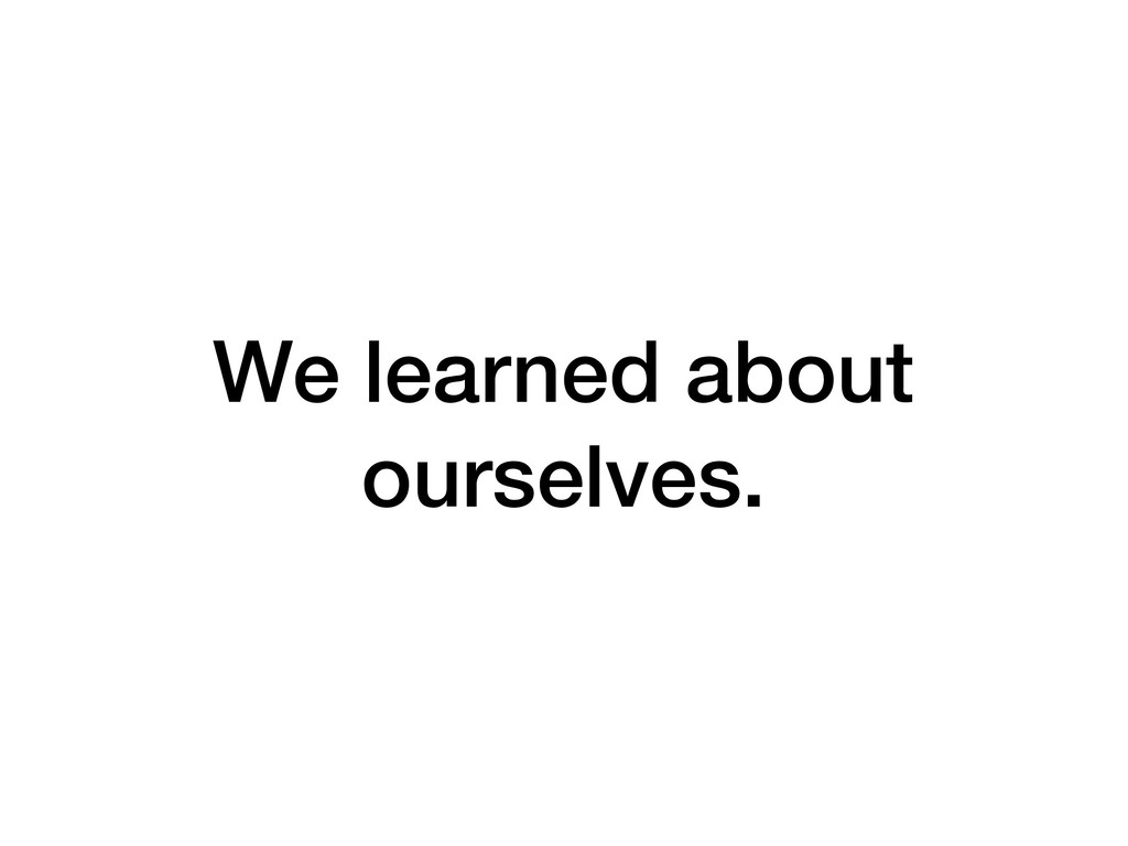 We learned about ourselves.