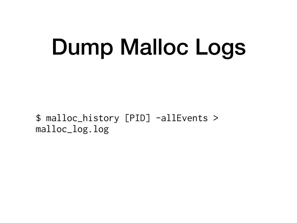 Dump Malloc Logs $ malloc_history [PID] -allEve...