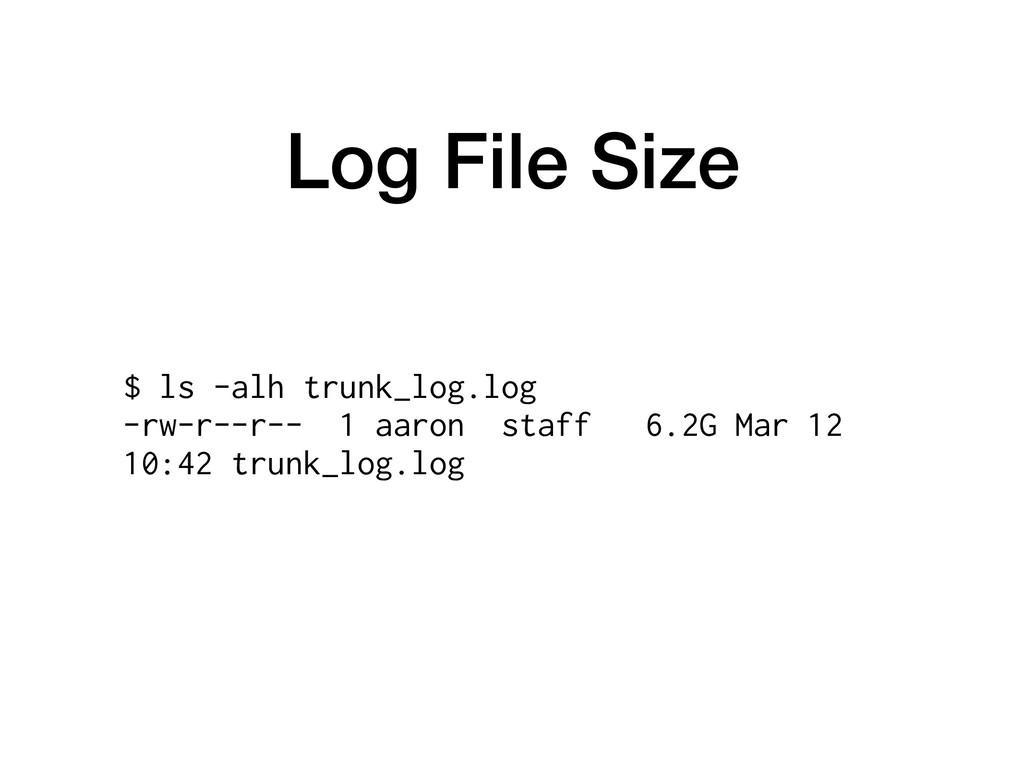Log File Size $ ls -alh trunk_log.log -rw-r--r-...