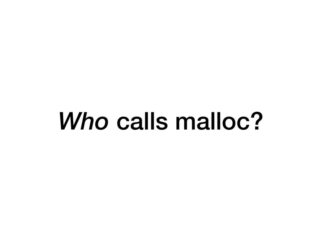 Who calls malloc?