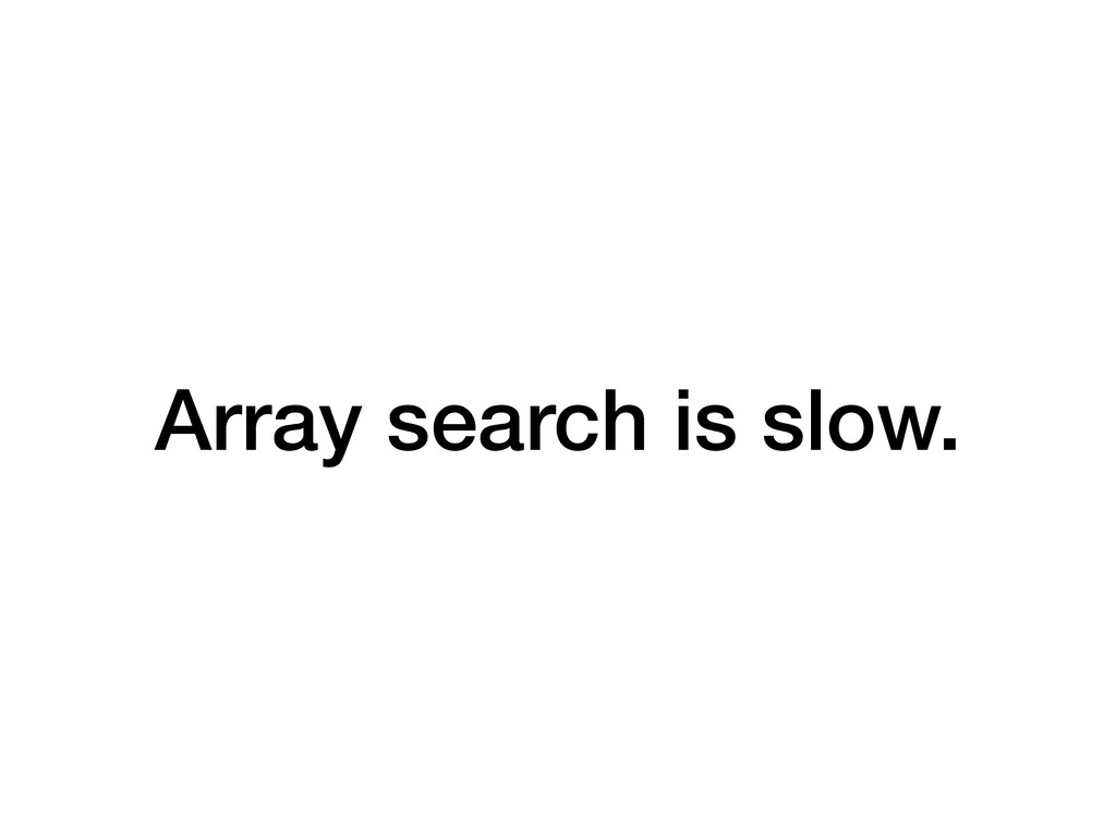 Array search is slow.
