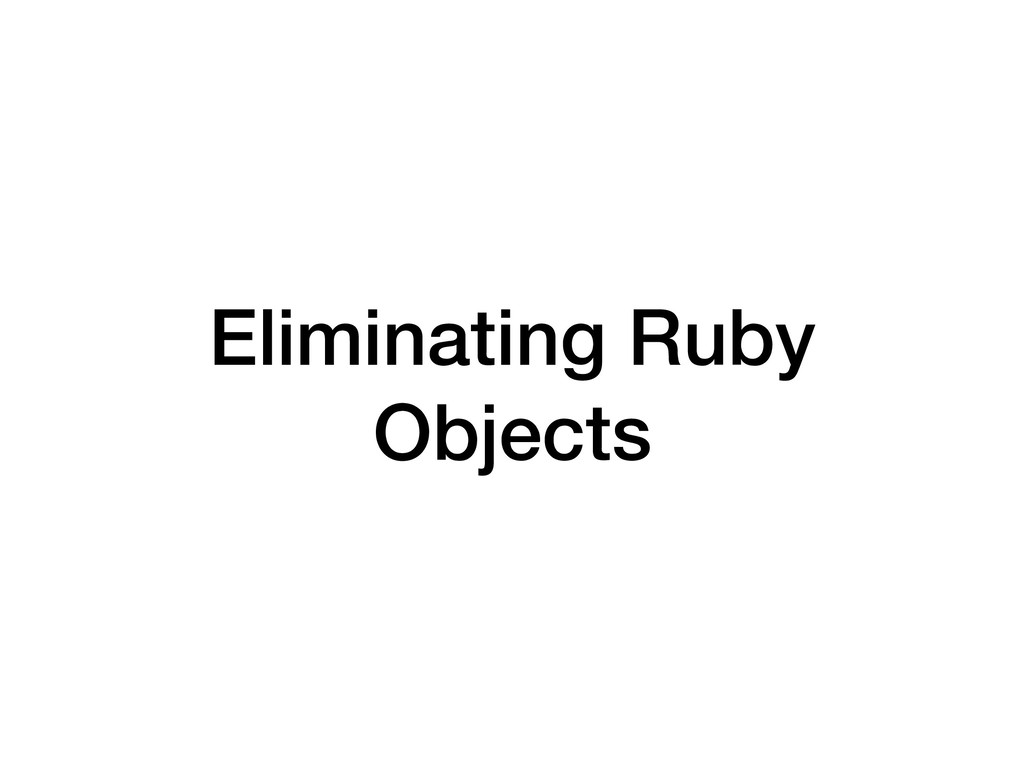 Eliminating Ruby Objects
