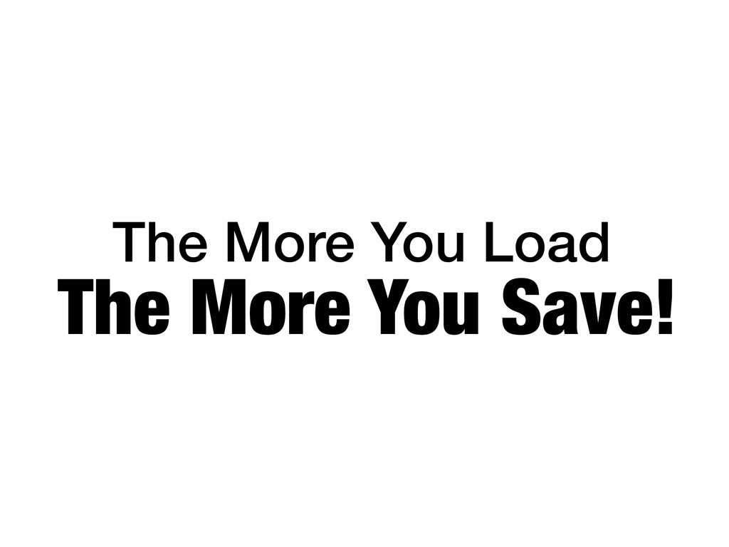 The More You Load The More You Save!