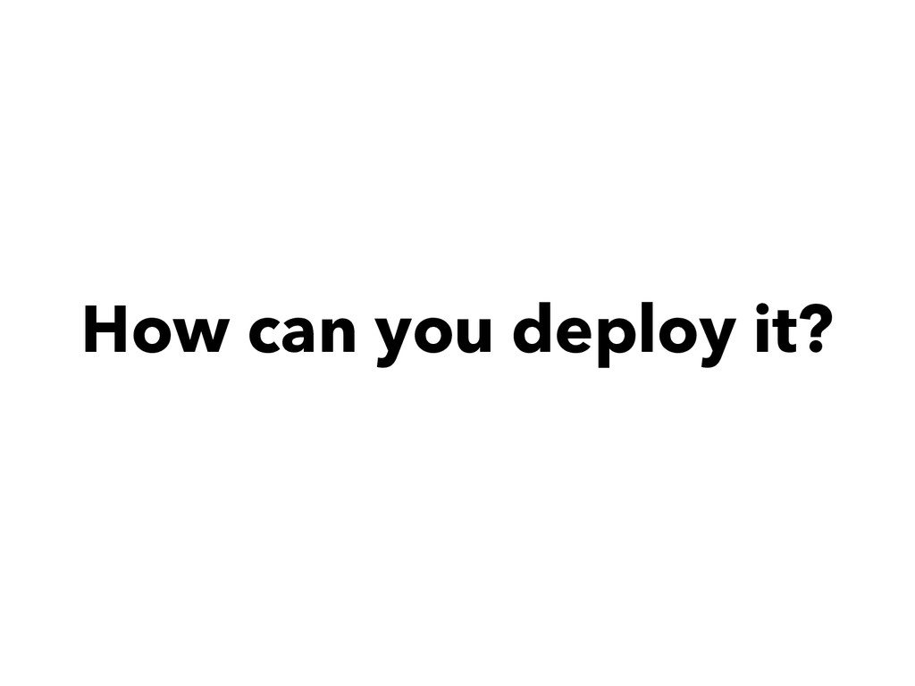 How can you deploy it?