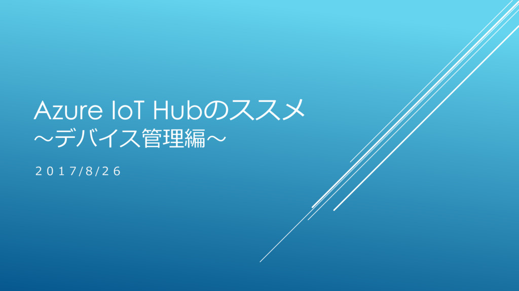 Azure IoT Hubのススメ ~デバイス管理編~ 2017/8/26