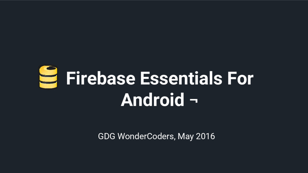Firebase Essentials For Android ¬ GDG WonderCod...