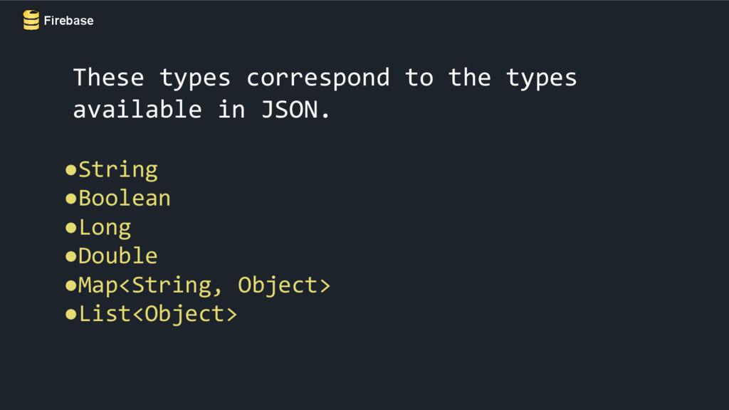 Firebase These types correspond to the types av...