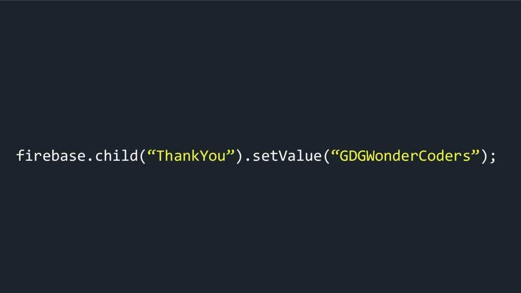 "firebase.child(""ThankYou"").setValue(""GDGWonderC..."