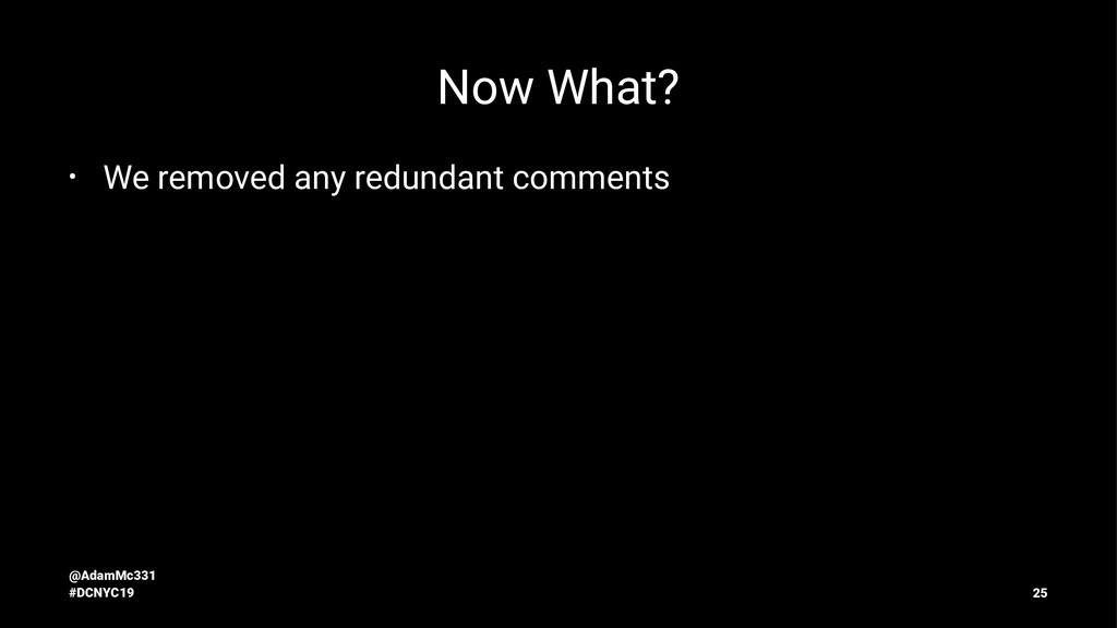 Now What? • We removed any redundant comments @...