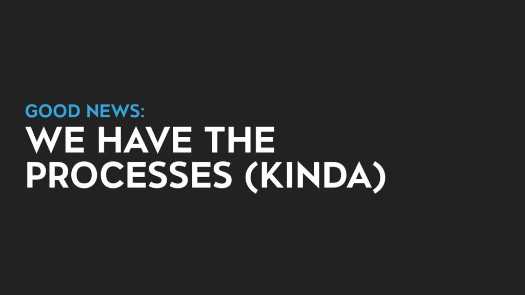 GOOD NEWS:  WE HAVE THE PROCESSES (KINDA)