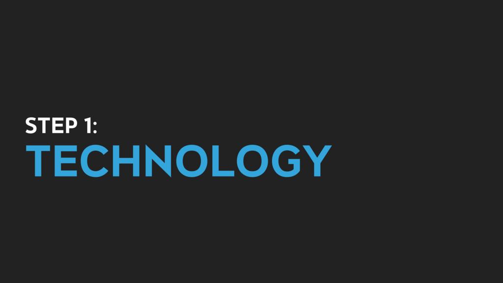 STEP 1: TECHNOLOGY