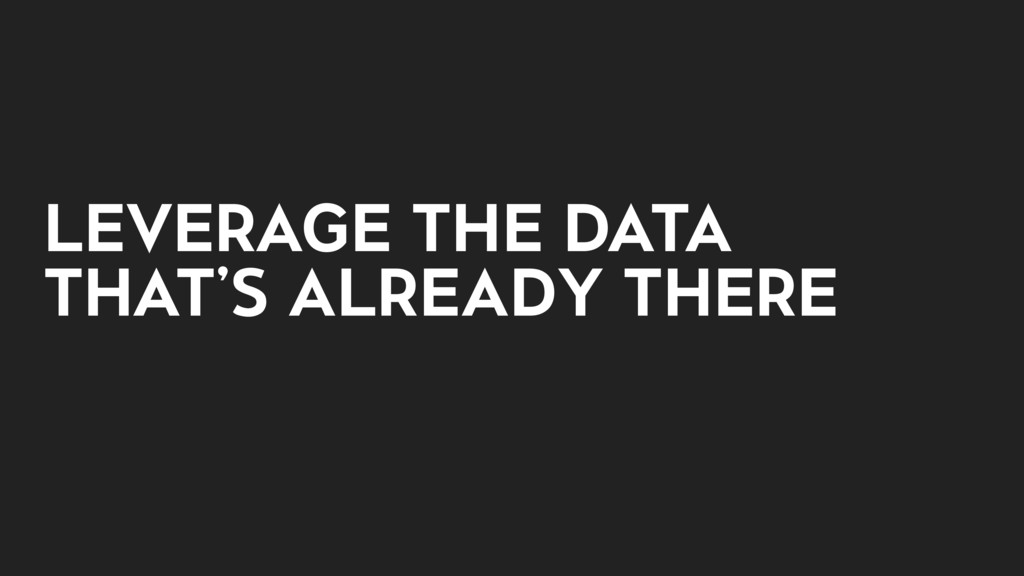 LEVERAGE THE DATA THAT'S ALREADY THERE