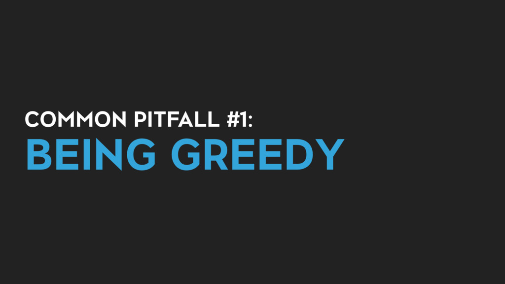 COMMON PITFALL #1: BEING GREEDY