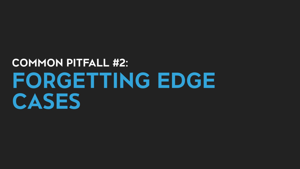 COMMON PITFALL #2: FORGETTING EDGE CASES