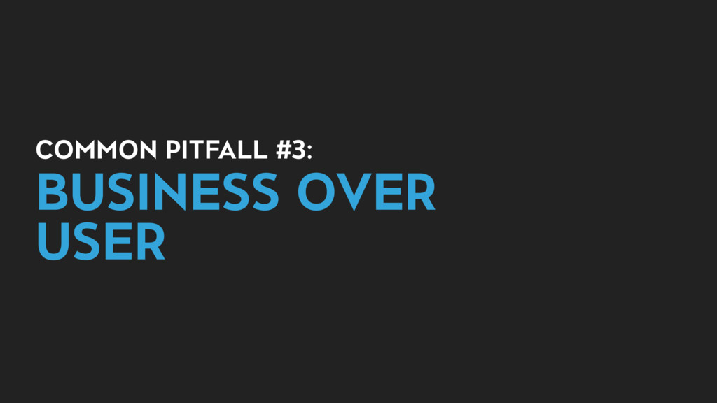 COMMON PITFALL #3: BUSINESS OVER USER