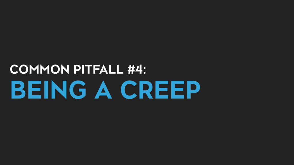 COMMON PITFALL #4: BEING A CREEP