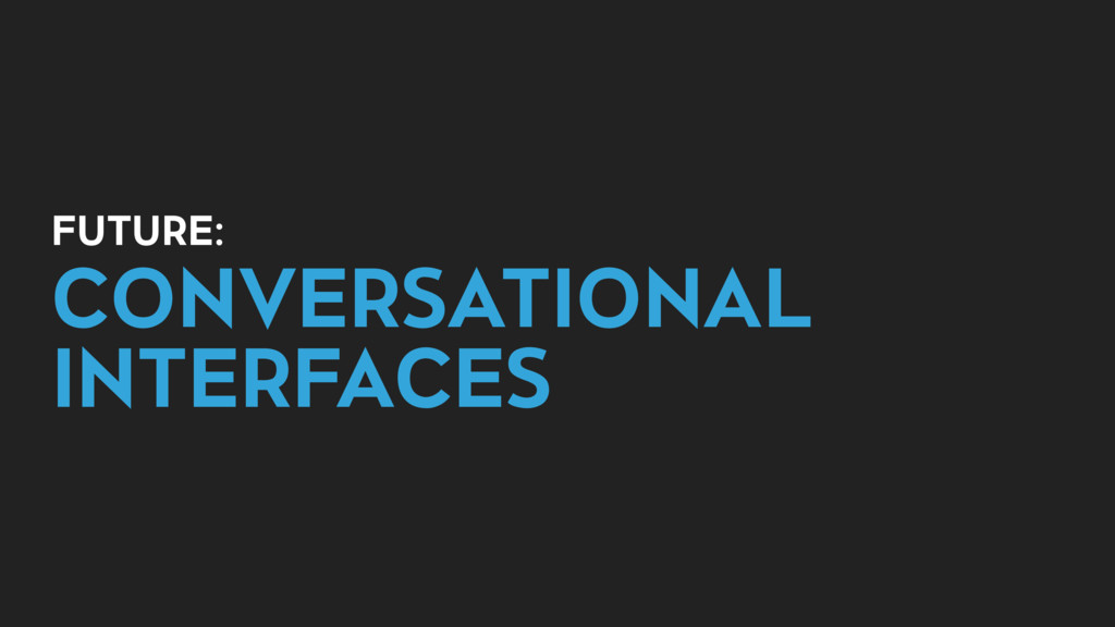 FUTURE: CONVERSATIONAL INTERFACES