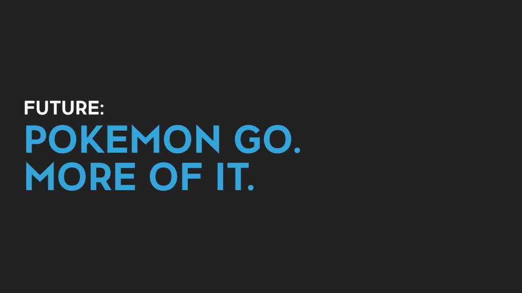 FUTURE: POKEMON GO. MORE OF IT.