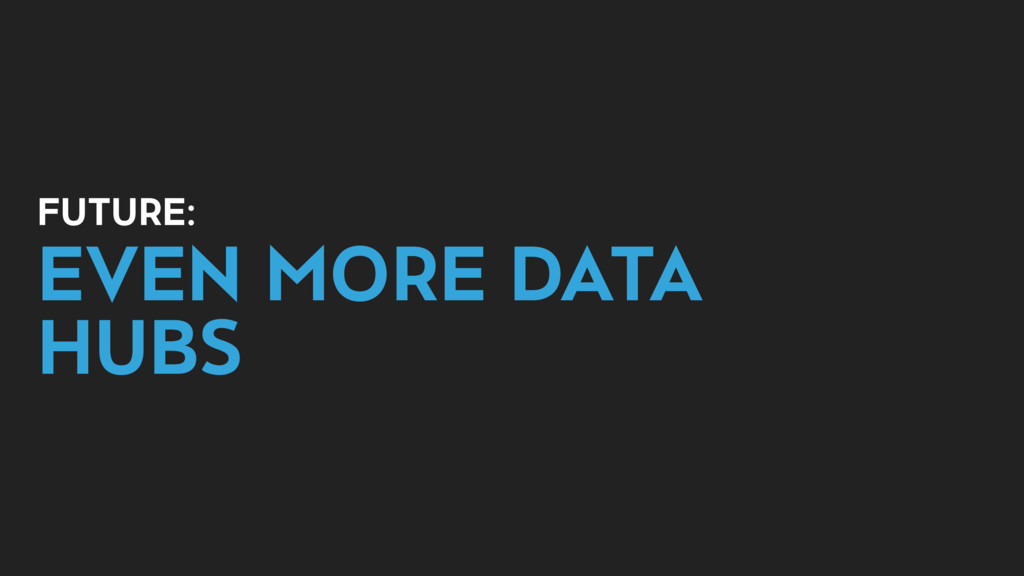 FUTURE: EVEN MORE DATA HUBS
