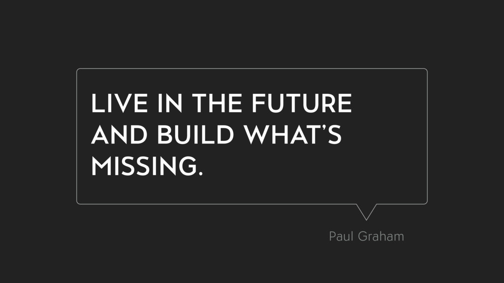 LIVE IN THE FUTURE AND BUILD WHAT'S MISSING. Pa...