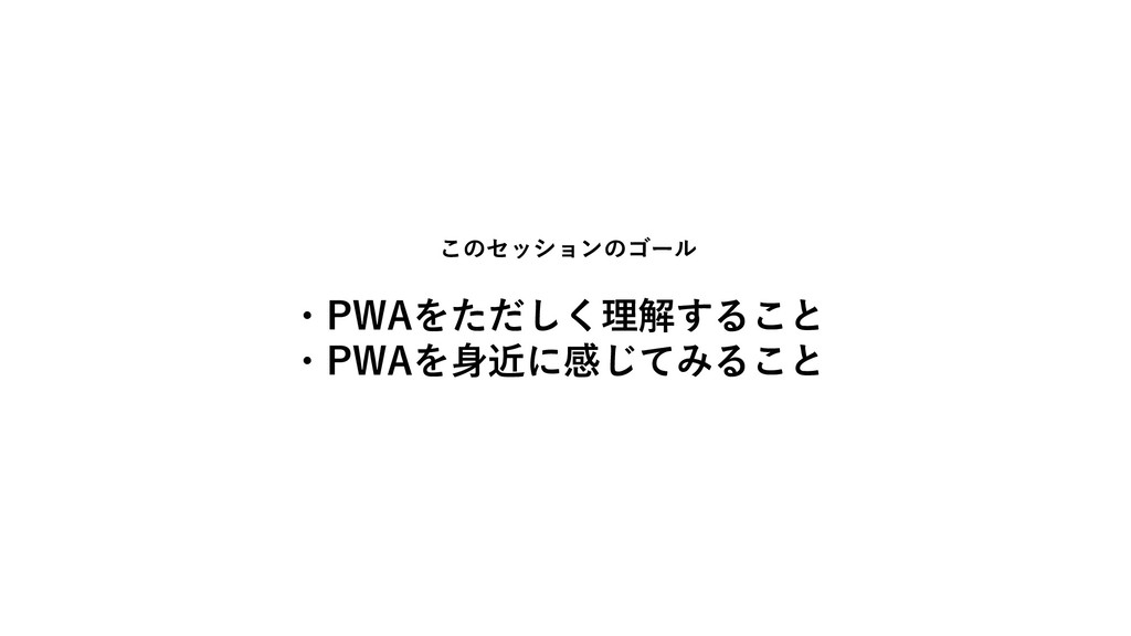 このセッションのゴール ・PWAをただしく理解すること ・PWAを身近に感じてみること