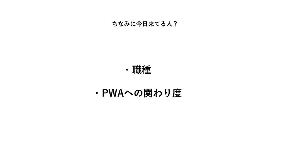 ちなみに今日来てる人? ・職種 ・PWAへの関わり度