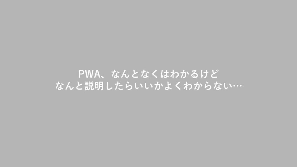 PWA、なんとなくはわかるけど なんと説明したらいいかよくわからない…