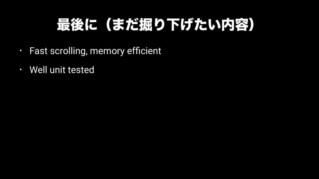 ࠷ޙʹʢ·ͩ۷ΓԼ͍͛ͨ༰ʣ • Fast scrolling, memory efficie...
