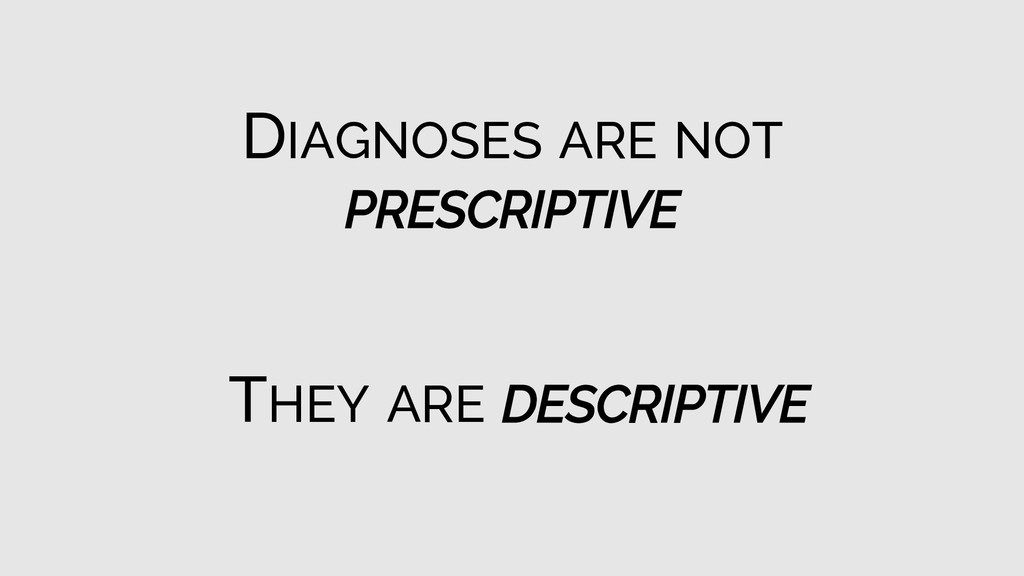 THEY ARE DESCRIPTIVE DIAGNOSES ARE NOT PRESCRIP...