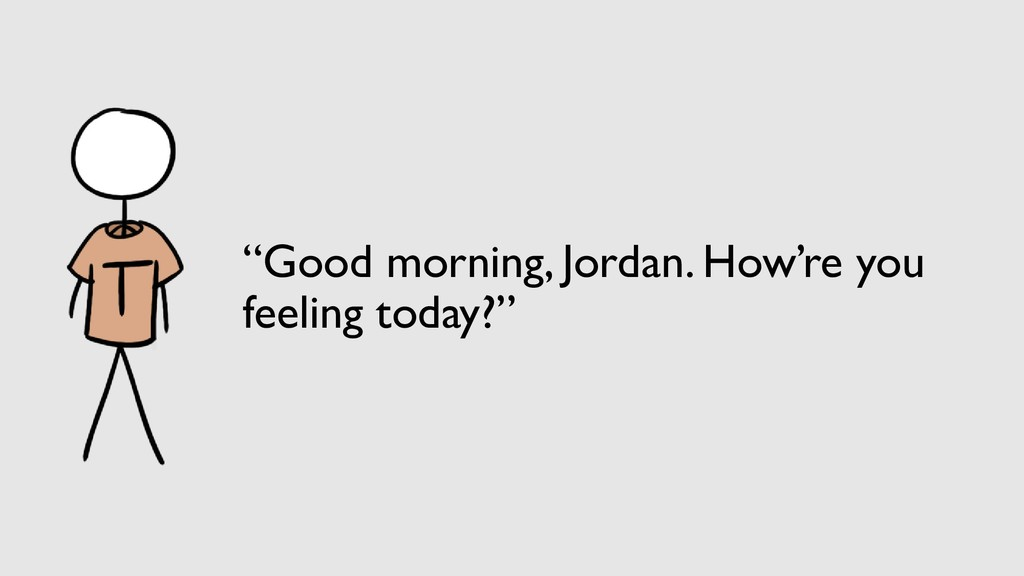 """Good morning, Jordan. How're you feeling today..."