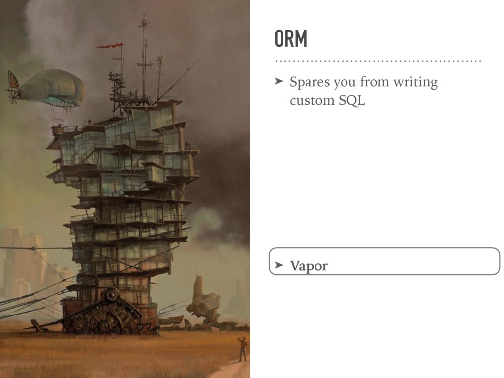 ORM ➤ Spares you from writing custom SQL ➤ Vapor