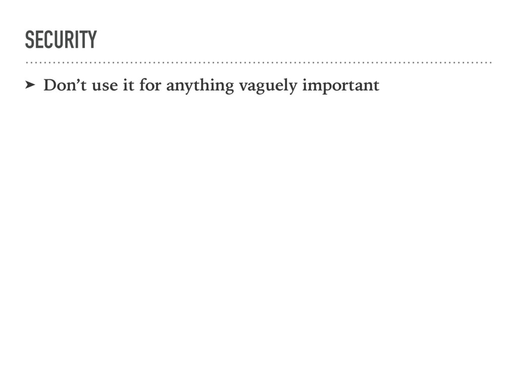 SECURITY ➤ Don't use it for anything vaguely im...