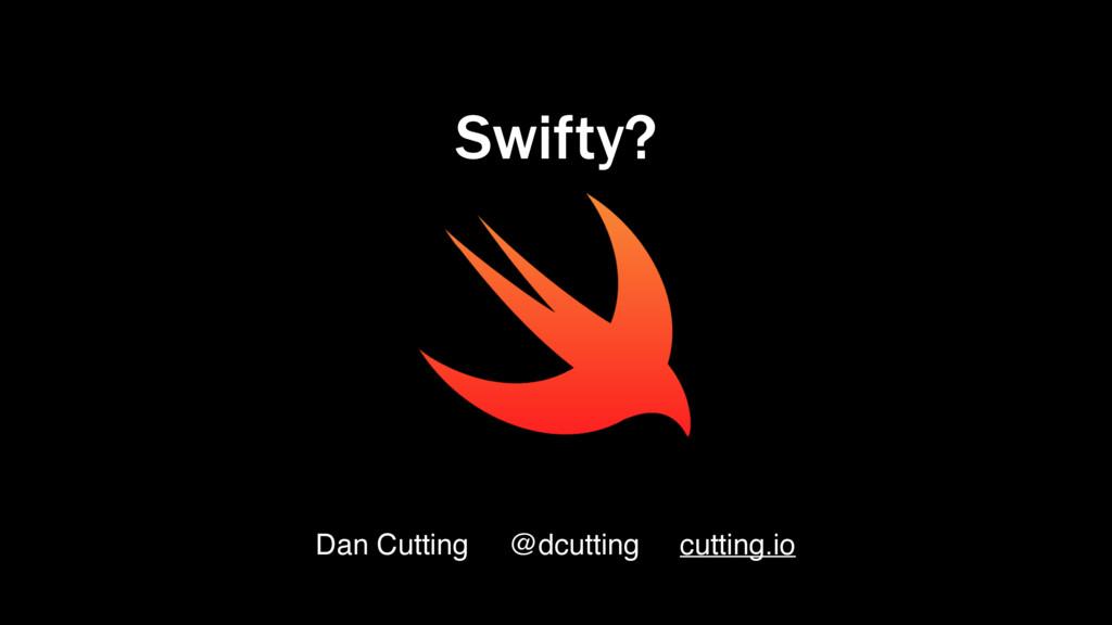 Dan Cutting @dcutting cutting.io Swifty?