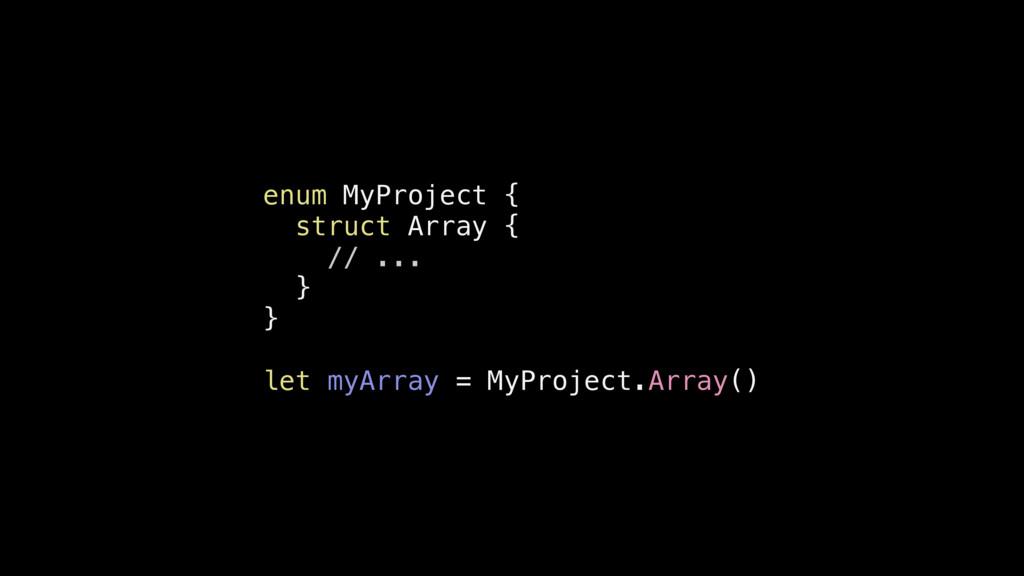 enum MyProject { struct Array { // ... } } let ...