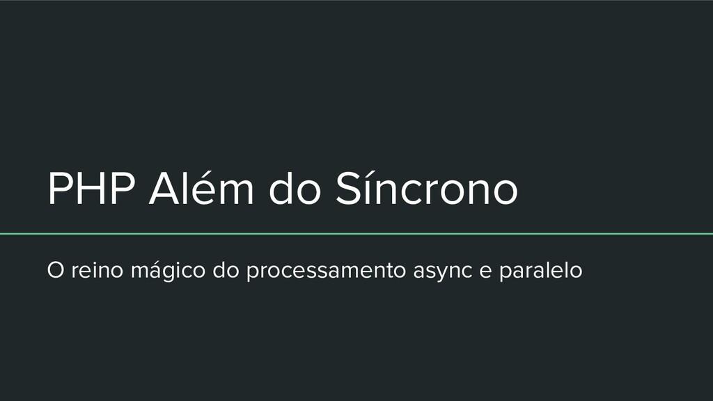 PHP Além do Síncrono O reino mágico do processa...