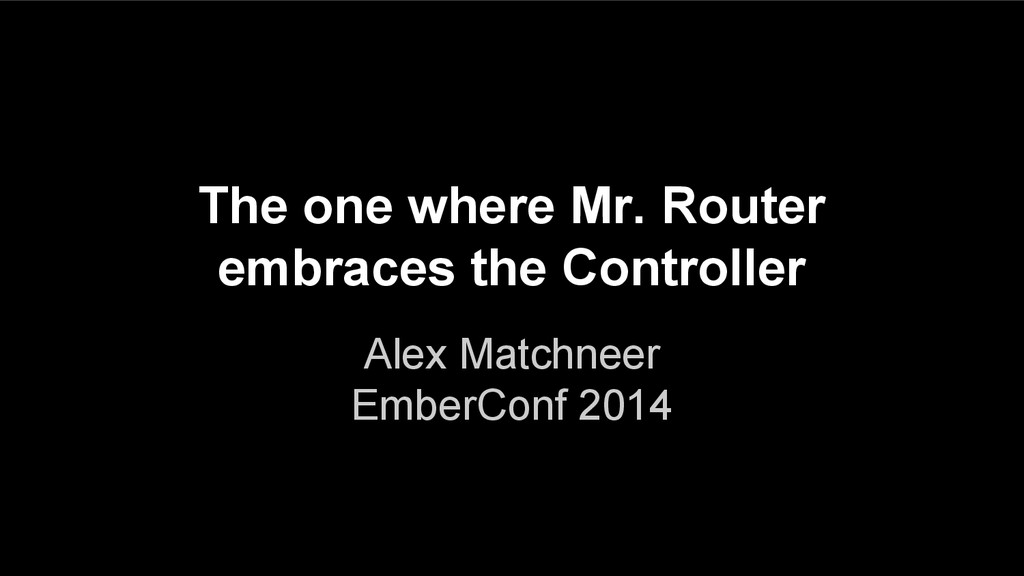 The one where Mr. Router embraces the Controlle...