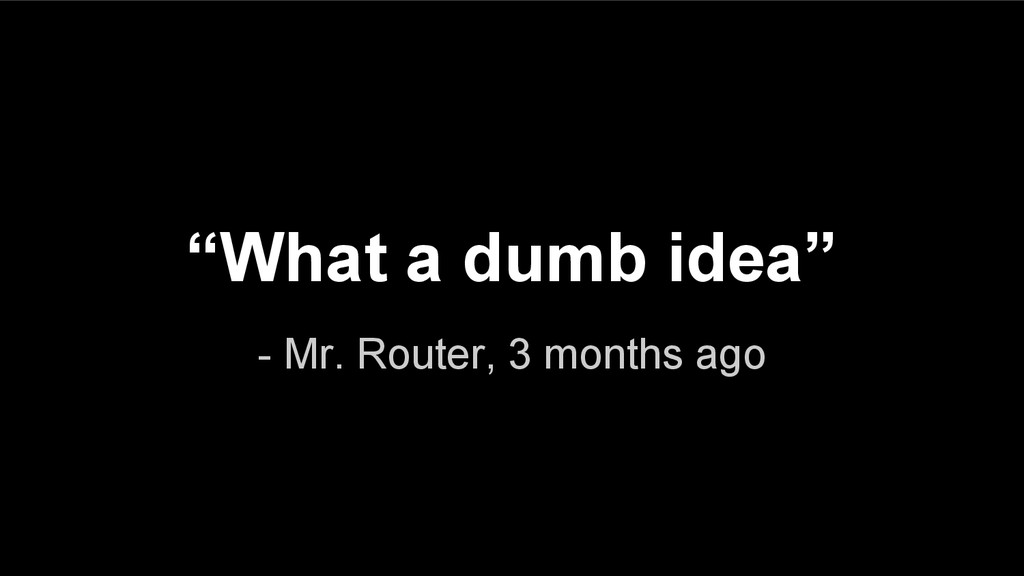 "- Mr. Router, 3 months ago ""What a dumb idea"""
