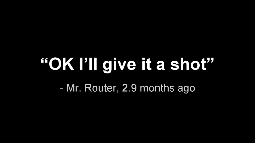 """- Mr. Router, 2.9 months ago """"OK I'll give it a..."""