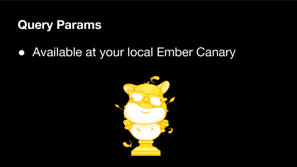 Query Params ● Available at your local Ember Ca...