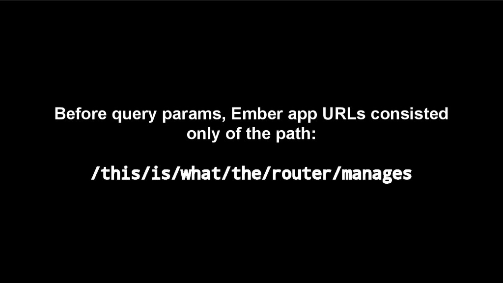 Before query params, Ember app URLs consisted o...