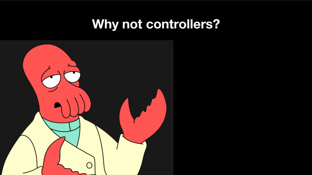 Why not controllers?