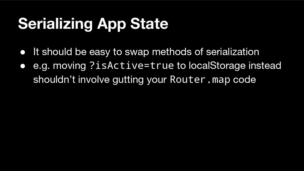 Serializing App State ● It should be easy to sw...