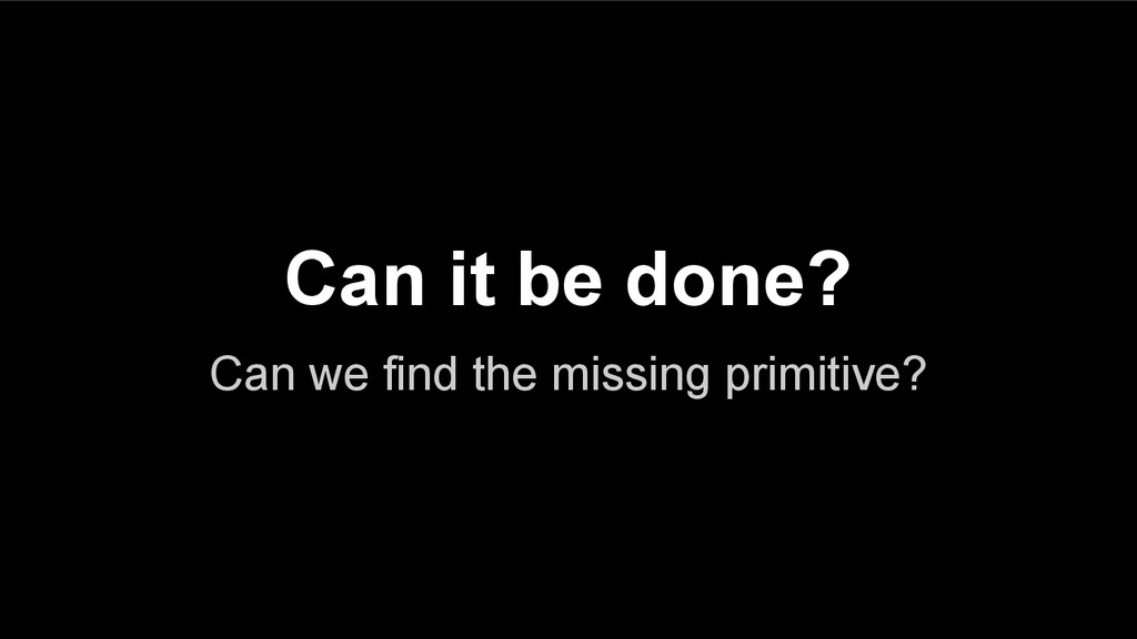 Can it be done? Can we find the missing primiti...