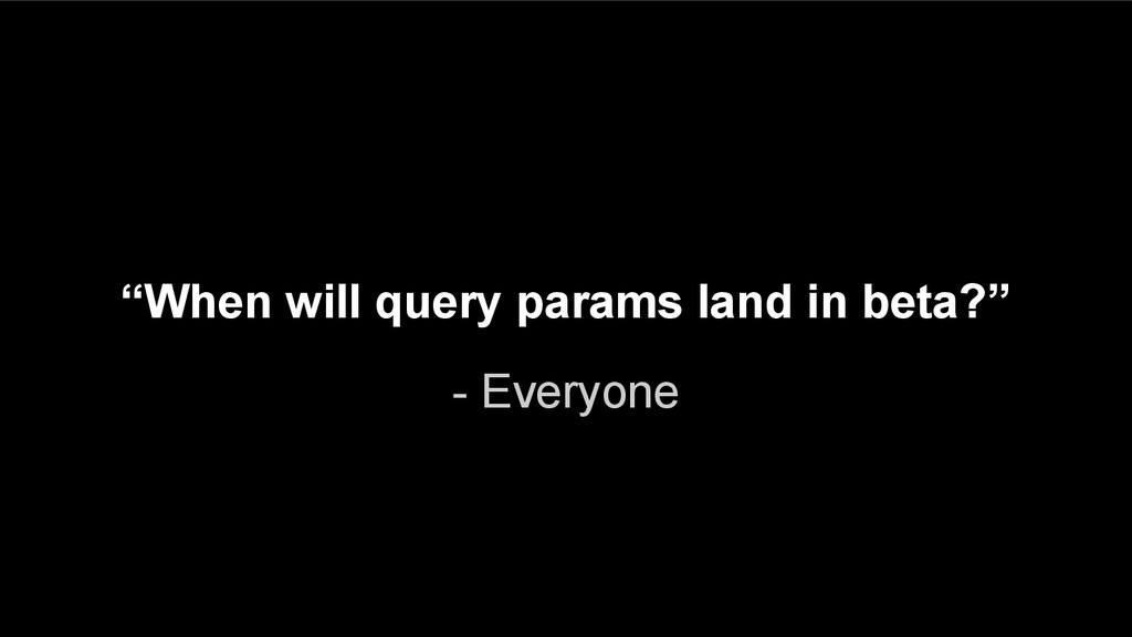 "- Everyone ""When will query params land in beta..."