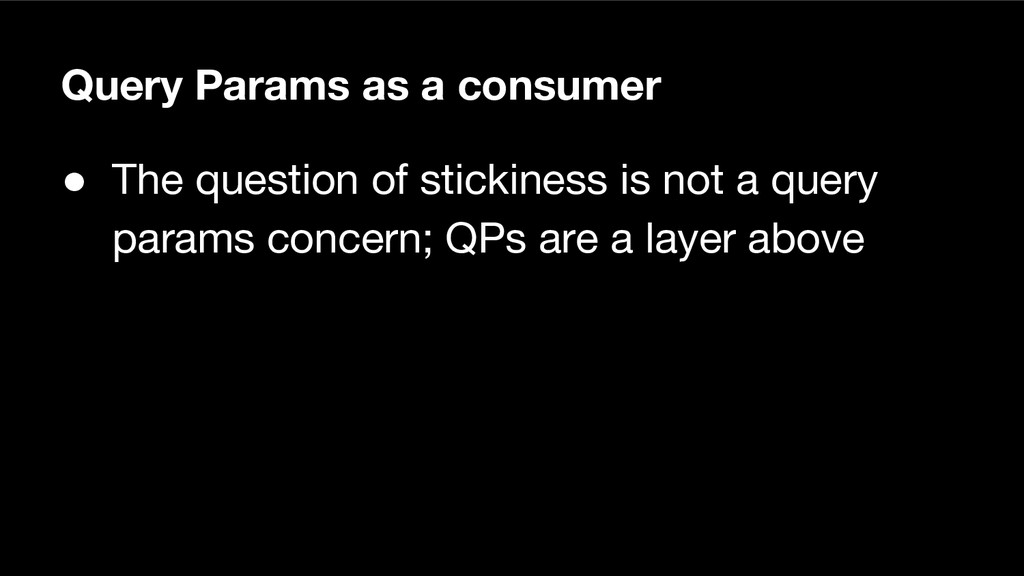 Query Params as a consumer ● The question of st...