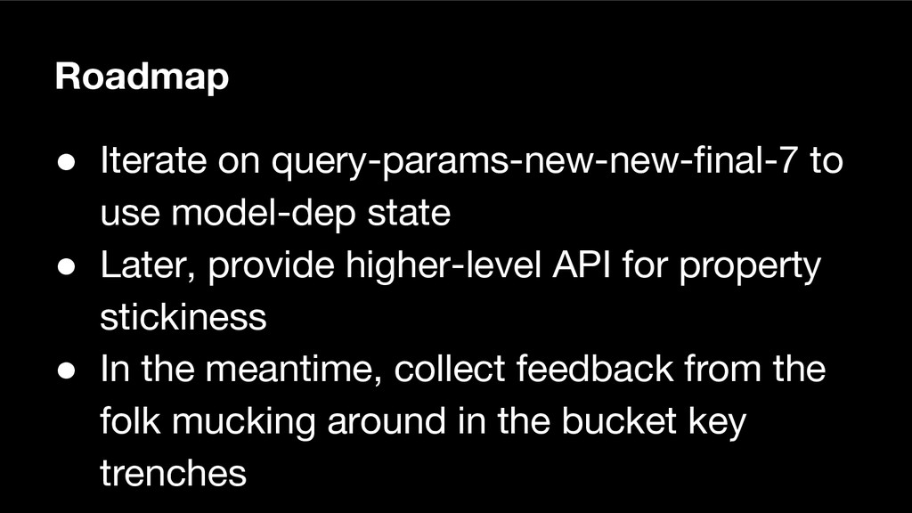 Roadmap ● Iterate on query-params-new-new-final...