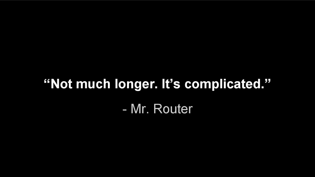 "- Mr. Router ""Not much longer. It's complicated..."