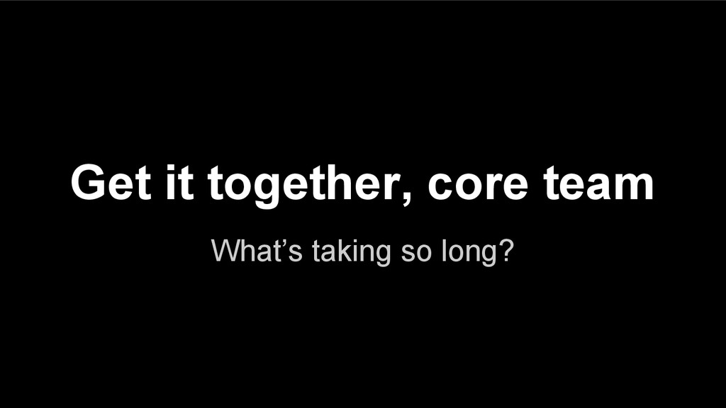 What's taking so long? Get it together, core te...