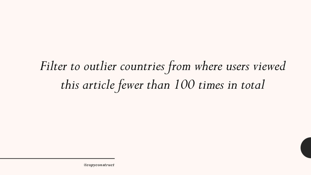 Filter to outlier countries from where users ...